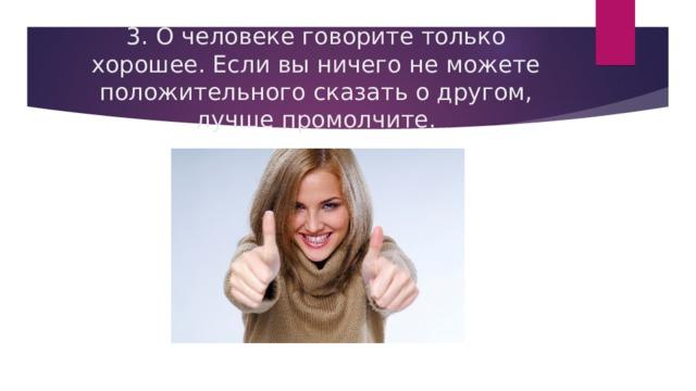 3. О человеке говорите только хорошее. Если вы ничего не можете положительного сказать о другом, лучше промолчите.