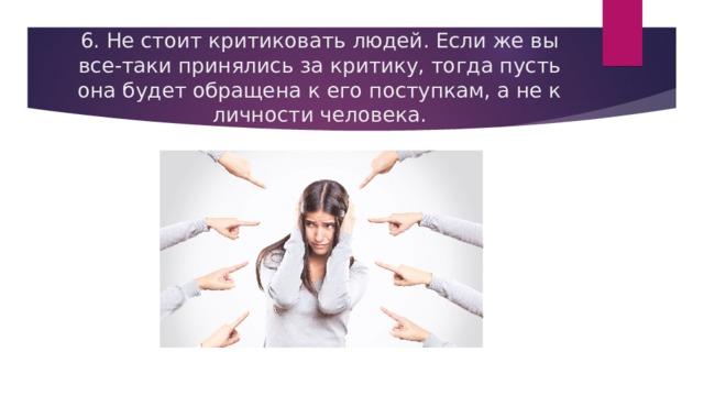 6. Не стоит критиковать людей. Если же вы все-таки принялись за критику, тогда пусть она будет обращена к его поступкам, а не к личности человека.