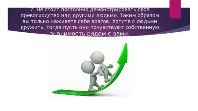 7. Не стоит постоянно демонстрировать свое превосходство над другими людьми. Таким образом вы только наживете себе врагов. Хотите с людьми дружить, тогда пусть они почувствуют собственную значимость рядом с вами.