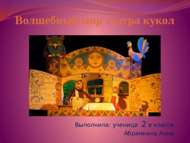 Волшебный мир театра кукол Выполнила: ученица 2 в класса Абрамкина Анна