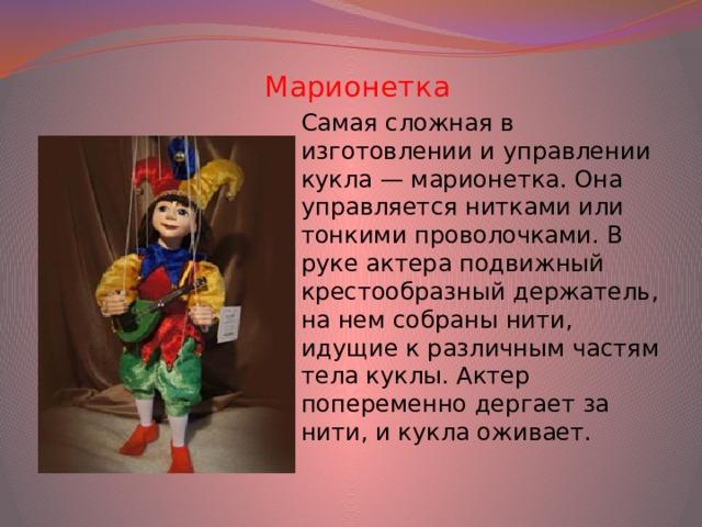 Марионетка Самая сложная в изготовлении и управлении кукла — марионетка. Она управляется нитками или тонкими проволочками. В руке актера подвижный крестообразный держатель, на нем собраны нити, идущие к различным частям тела куклы. Актер попеременно дергает за нити, и кукла оживает.