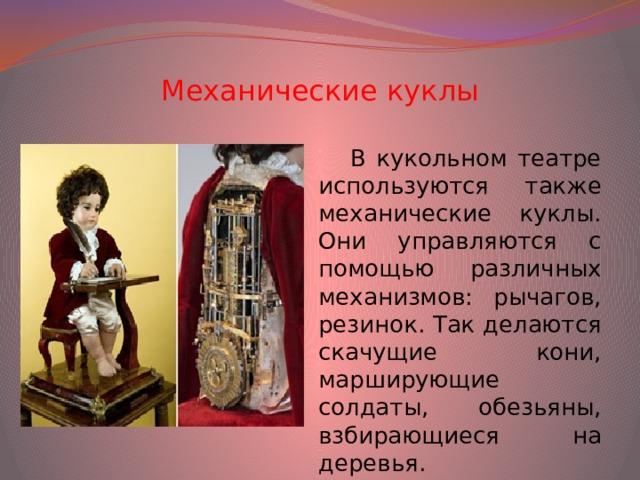 Механические куклы В кукольном театре используются также механические куклы. Они управляются с помощью различных механизмов: рычагов, резинок. Так делаются скачущие кони, марширующие солдаты, обезьяны, взбирающиеся на деревья.