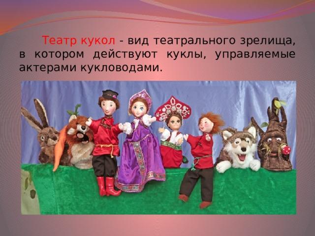 Театр кукол - вид театрального зрелища, в котором действуют куклы, управляемые актерами кукловодами.