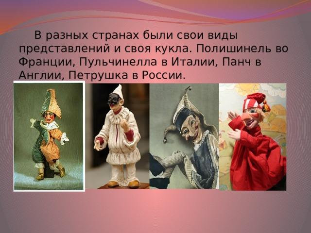 В разных странах были свои виды представлений и своя кукла. Полишинель во Франции, Пульчинелла в Италии, Панч в Англии, Петрушка в России.