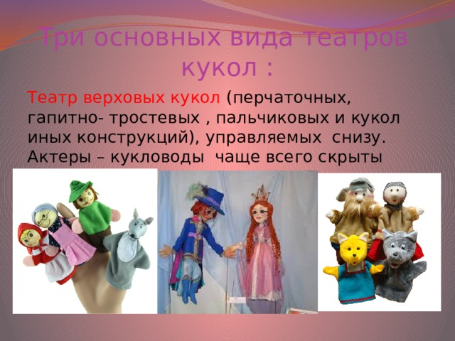 Три основных вида театров  кукол : Театр верховых кукол (перчаточных, гапитно- тростевых , пальчиковых и кукол иных конструкций), управляемых снизу. Актеры – кукловоды чаще всего скрыты ширмой.