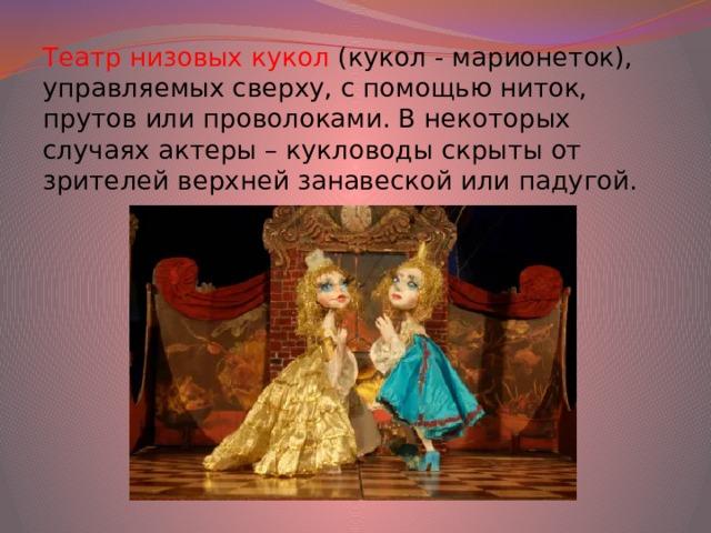 Театр низовых кукол (кукол - марионеток), управляемых сверху, с помощью ниток, прутов или проволоками. В некоторых случаях актеры – кукловоды скрыты от зрителей верхней занавеской или падугой.