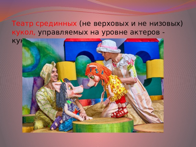 Театр срединных (не верховых и не низовых) кукол, управляемых на уровне актеров - кукловодов.