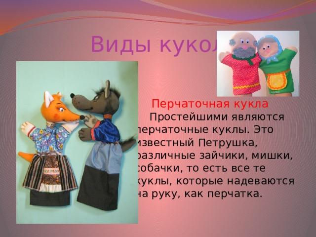 Виды кукол Перчаточная кукла Простейшими являются перчаточные куклы. Это известный Петрушка, различные зайчики, мишки, собачки, то есть все те куклы, которые надеваются на руку, как перчатка.