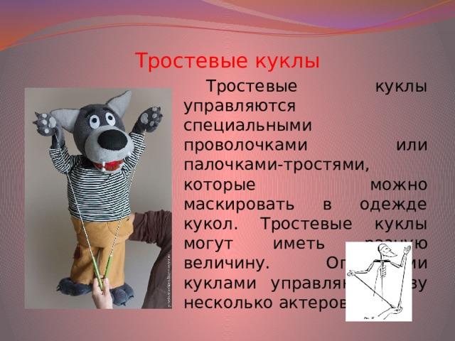 Тростевые куклы Тростевые куклы управляются специальными проволочками или палочками-тростями, которые можно маскировать в одежде кукол. Тростевые куклы могут иметь разную величину. Огромными куклами управляют сразу несколько актеров.