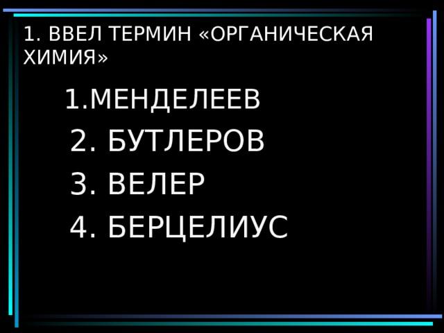1. ВВЕЛ ТЕРМИН «ОРГАНИЧЕСКАЯ ХИМИЯ» 1.МЕНДЕЛЕЕВ 1.МЕНДЕЛЕЕВ  2. БУТЛЕРОВ  3. ВЕЛЕР  4. БЕРЦЕЛИУС