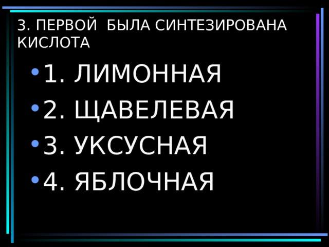 3. ПЕРВОЙ БЫЛА СИНТЕЗИРОВАНА КИСЛОТА 1. ЛИМОННАЯ 2. ЩАВЕЛЕВАЯ 3. УКСУСНАЯ 4. ЯБЛОЧНАЯ