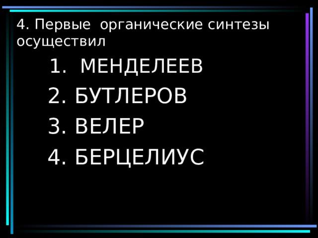 4. Первые органические синтезы осуществил  1. МЕНДЕЛЕЕВ  1. МЕНДЕЛЕЕВ  2. БУТЛЕРОВ  3. ВЕЛЕР  4. БЕРЦЕЛИУС
