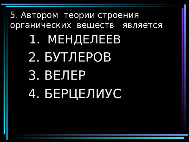 5. Автором теории строения органических веществ является  1. МЕНДЕЛЕЕВ  1. МЕНДЕЛЕЕВ  2. БУТЛЕРОВ  3. ВЕЛЕР  4. БЕРЦЕЛИУС