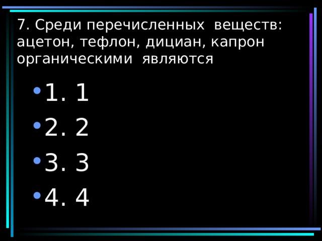 7. Среди перечисленных веществ: ацетон, тефлон, дициан, капрон органическими являются 1. 1 2. 2 3. 3 4. 4