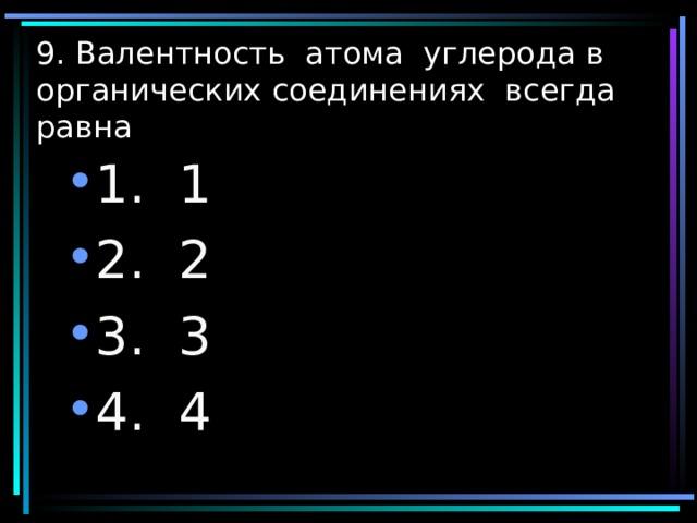9. Валентность атома углерода в органических соединениях всегда равна 1. 1 2. 2 3. 3 4. 4