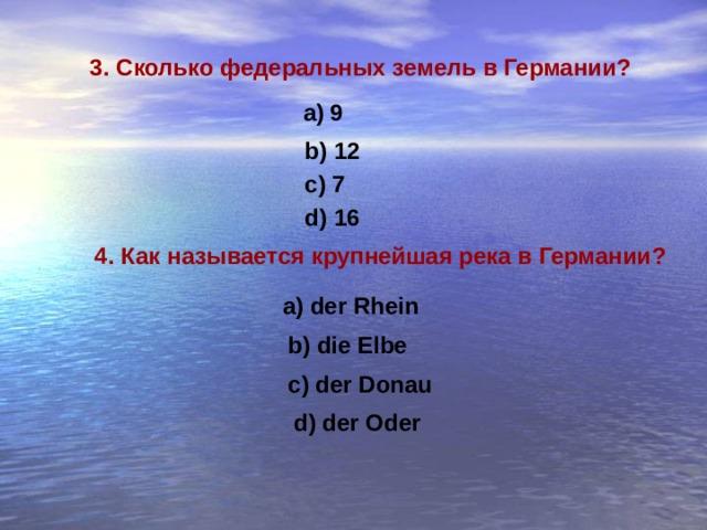 3. Сколько федеральных земель в Германии ? 9 b) 12 c) 7 d) 16 4. Как называется крупнейшая река в Германии ? a) der Rhein b) die Elbe c) der Donau d) der Oder
