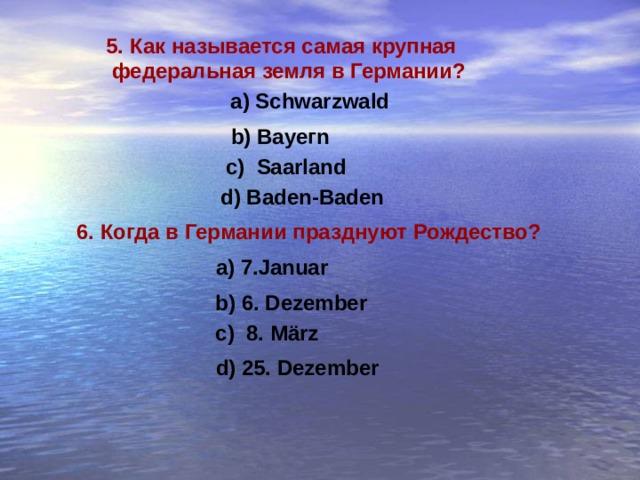 5. Как называется самая крупная  федеральная земля в Германии ? a) Schwarzwald b) Вауег n c) Saarland  d) Baden-Baden 6. Когда в Германии празднуют Рождество ? a) 7.Januar b) 6. Dezember c) 8. März d) 25. Dezember
