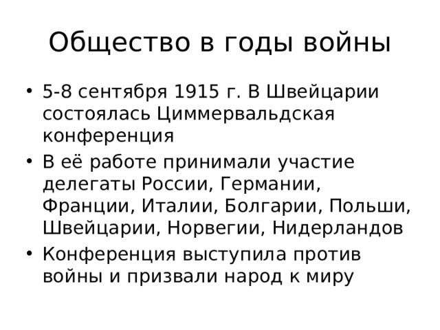 Общество в годы войны 5-8 сентября 1915 г. В Швейцарии состоялась Циммервальдская конференция В её работе принимали участие делегаты России, Германии, Франции, Италии, Болгарии, Польши, Швейцарии, Норвегии, Нидерландов Конференция выступила против войны и призвали народ к миру