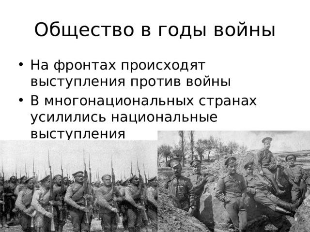 Общество в годы войны На фронтах происходят выступления против войны В многонациональных странах усилились национальные выступления