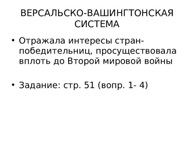 ВЕРСАЛЬСКО-ВАШИНГТОНСКАЯ СИСТЕМА Отражала интересы стран-победительниц, просуществовала вплоть до Второй мировой войны Задание: стр. 51 (вопр. 1- 4)