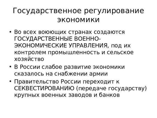 Государственное регулирование экономики Во всех воюющих странах создаются ГОСУДАРСТВЕННЫЕ ВОЕННО-ЭКОНОМИЧЕСКИЕ УПРАВЛЕНИЯ, под их контролем промышленность и сельское хозяйство В России слабое развитие экономики сказалось на снабжении армии Правительство России переходит к СЕКВЕСТИРОВАНИЮ (передаче государству) крупных военных заводов и банков