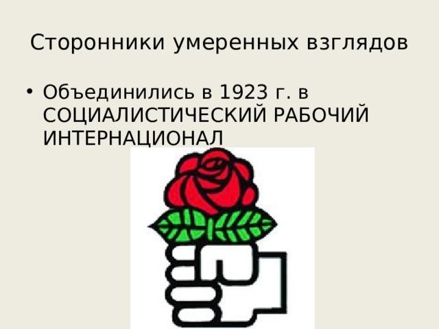 Сторонники умеренных взглядов Объединились в 1923 г. в СОЦИАЛИСТИЧЕСКИЙ РАБОЧИЙ ИНТЕРНАЦИОНАЛ