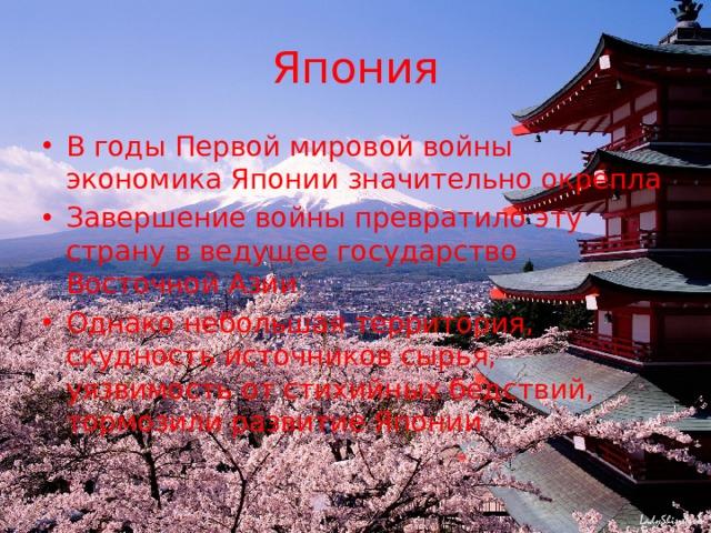 Япония В годы Первой мировой войны экономика Японии значительно окрепла Завершение войны превратило эту страну в ведущее государство Восточной Азии Однако небольшая территория, скудность источников сырья, уязвимость от стихийных бедствий, тормозили развитие Японии