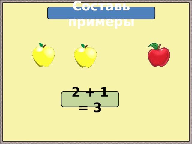Составь примеры 2 + 1 = 3