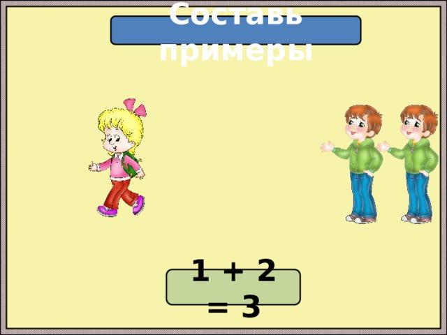 Составь примеры 1 + 2 = 3