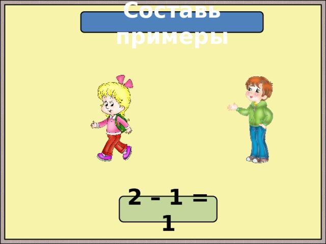 Составь примеры 2 – 1 = 1