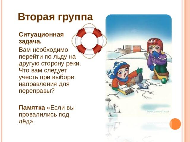 Вторая группа  Ситуационная задача.  Вам необходимо перейти по льду на другую сторону реки. Что вам следует учесть при выборе направления для переправы?  Памятка «Если вы провалились под лёд».
