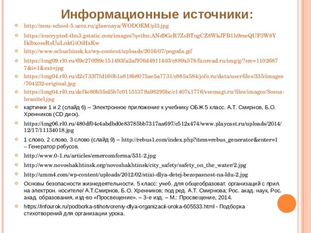 Информационные источники: http://mou-school-5.ucoz.ru/glawnaya/WODOEM/pl3.jpg https://encrypted-tbn3.gstatic.com/images?q=tbn:ANd9GcR7ZsBTngCZ8WkJFB1h9rseQUF3W8YIklbxoseRsUuLnkGiOiHxKw http://www.schuchinsk.kz/wp-content/uploads/2016/07/pogoda.gif https://img09.rl0.ru/69c270f89c151493fa2af976d4911403/c889x578/fanread.ru/img/g/?src=11026877&i=1&ext=jpg https://img04.rl0.ru/d2c733f7fd160b1a818b8075ae5a7731/c885x584/jofo.ru/data/userfiles/335/images/704232-original.jpg https://img04.rl0.ru/def4e80b3fed5b7c01151379a98295bc/c1407x1776/vsemagi.ru/files/images/Sosna-hranitel.jpg картинки 1 и 2 (слайд 6) – Электронное приложение к учебнику ОБЖ 5 класс. А.Т. Смирнов, Б.О. Хренников ( CD диск). https://img06.rl0.ru/480df04c4abdbd0e83785bb7317aa697/c512x474/www.playcast.ru/uploads/2014/12/17/11134018.jpg  1 слово, 2 слово, 3 слово (слайд 9) – http://rebus1.com/index.php?item=rebus_generator&enter=1 – Генератор ребусов. http://www.0-1.ru/articles/emercomforma/531-2.jpg http://www.novoshakhtinsk.org/novoshakhtinsk/city_safety/safety_on_the_water/2.jpg http://umm4.com/wp-content/uploads/2012/02/stixi-dlya-detej-bezopasnost-na-ldu-2.jpg Основы безопасности жизнедеятельности. 5 класс: учеб. для общеобразоват. организаций с прил. на электрон. носителе/ А.Т.Смирнов, Б.О. Хренников; под ред. А.Т. Смирнова; Рос. акад. наук, Рос. акад. образования, изд-во «Просвещение». – 3-е изд. – М.: Просвещение, 2014. https://infourok.ru/podborka-stihotvoreniy-dlya-organizacii-uroka-605533.html - Подборка стихотворений для организации урока.