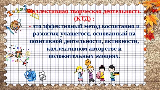 Коллективная творческая деятельность (КТД) : -  это эффективный метод воспитания и развития учащегося, основанный на позитивной деятельности, активности, коллективном авторстве и положительных эмоциях.