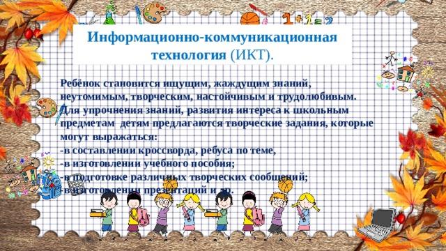 Информационно-коммуникационная технология (ИКТ). Ребёнок становится ищущим, жаждущим знаний, неутомимым, творческим, настойчивым и трудолюбивым. Для упрочнения знаний, развития интереса к школьным предметам детям предлагаются творческие задания, которые могут выражаться: -в составлении кроссворда, ребуса по теме, -в изготовлении учебного пособия; -в подготовке различных творческих сообщений; -в изготовлении презентаций и др.