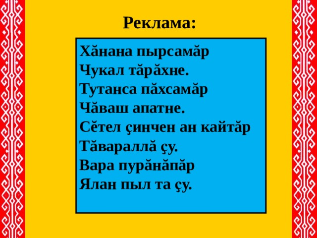 Реклама:  Хăнана пырсамăр Чукал тăрăхне. Тутанса пăхсамăр Чăваш апатне. Сĕтел ҫинчен ан кайтăр Тăвараллă ҫу. Вара пурăнăпăр Ялан пыл та ҫу.