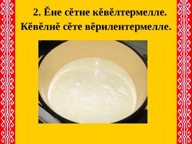 2. Ĕне сĕтне кĕвĕлтермелле.   Кĕвĕлнĕ сĕте вĕрилентермелле.