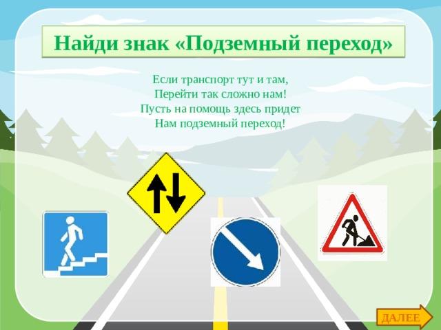 Найди знак «Подземный переход» Если транспорт тут и там, Перейти так сложно нам! Пусть на помощь здесь придет Нам подземный переход! ДАЛЕЕ