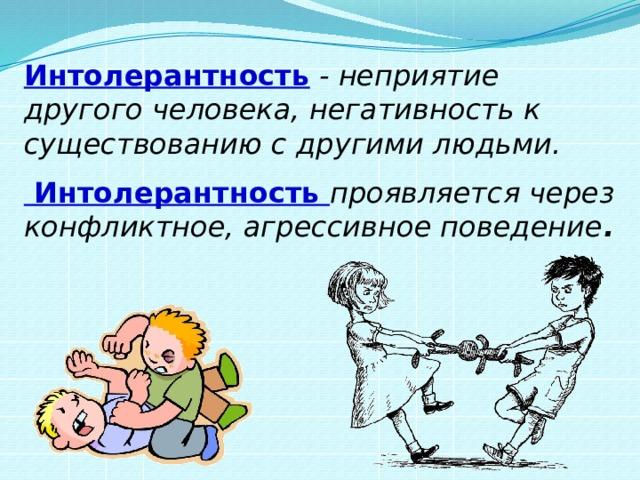 Интолерантность - неприятие другого человека, негативность к существованию с другими людьми.   Интолерантность проявляется через конфликтное, агрессивное поведение .