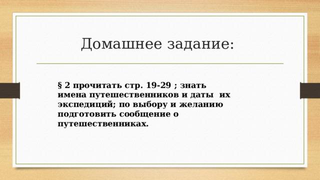 Домашнее задание: § 2 прочитать стр. 19-29 ; знать имена путешественников и даты их экспедиций; по выбору и желанию подготовить сообщение о путешественниках.