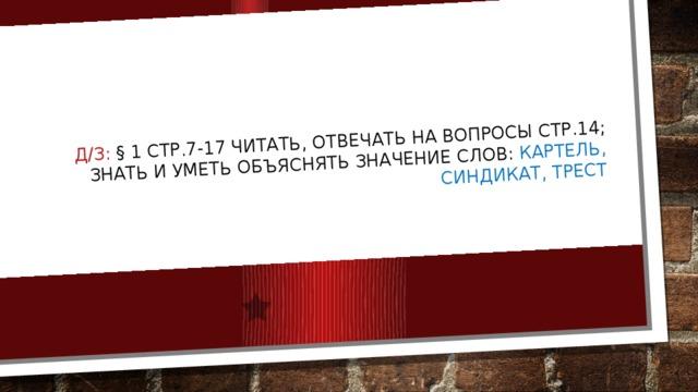 Д/з: § 1 стр.7-17 читать, отвечать на вопросы стр.14; знать и уметь объяснять значение слов: картель, синдикат, трест