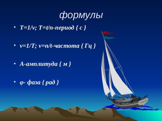формулы Т=1/ ν ; Т= t / n -период { с }  ν =1 /Т; ν = n / t -частота { Гц }  А-амплитуда { м }  φ - фаза { рад }