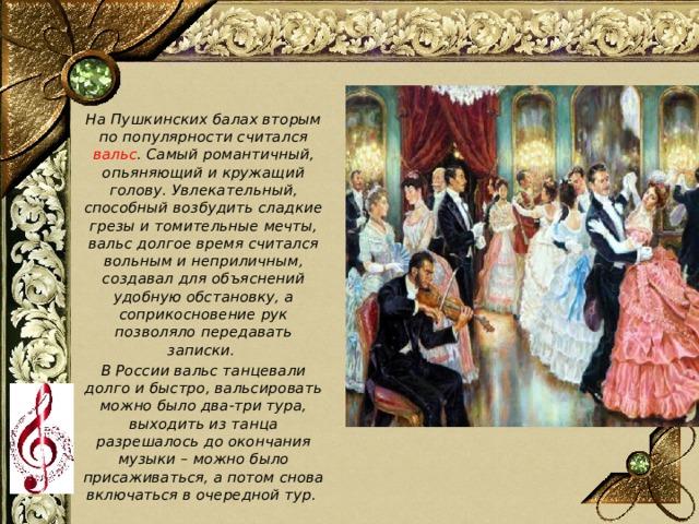 На Пушкинских балах вторым по популярности считался вальс . Самый романтичный, опьяняющий и кружащий голову. Увлекательный, способный возбудить сладкие грезы и томительные мечты, вальс долгое время считался вольным и неприличным, создавал для объяснений удобную обстановку, а соприкосновение рук позволяло передавать записки. В России вальс танцевали долго и быстро, вальсировать можно было два-три тура, выходить из танца разрешалось до окончания музыки – можно было присаживаться, а потом снова включаться в очередной тур.