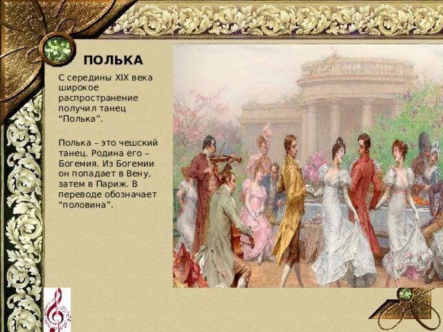 """ПОЛЬКА С середины XIX века широкое распространение получил танец """"Полька"""". Полька – это чешский танец. Родина его – Богемия. Из Богемии он попадает в Вену, затем в Париж. В переводе обозначает """"половина""""."""