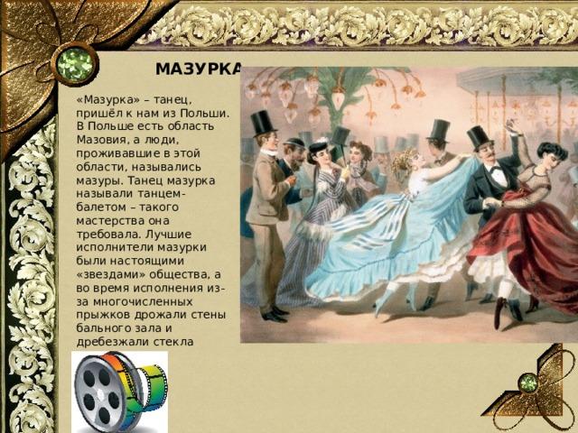 МАЗУРКА «Мазурка» – танец, пришёл к нам из Польши. В Польше есть область Мазовия, а люди, проживавшие в этой области, назывались мазуры. Танец мазурка называли танцем-балетом – такого мастерства она требовала. Лучшие исполнители мазурки были настоящими «звездами» общества, а во время исполнения из-за многочисленных прыжков дрожали стены бального зала и дребезжали стекла