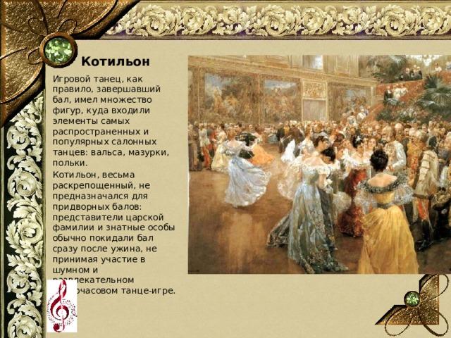 Котильон Игровой танец, как правило, завершавший бал, имел множество фигур, куда входили элементы самых распространенных и популярных салонных танцев: вальса, мазурки, польки. Котильон, весьма раскрепощенный, не предназначался для придворных балов: представители царской фамилии и знатные особы обычно покидали бал сразу после ужина, не принимая участие в шумном и развлекательном многочасовом танце-игре.