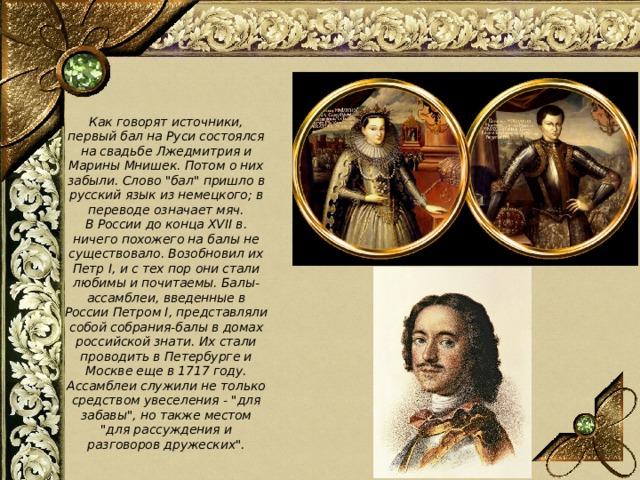 Как говорят источники, первый бал на Руси состоялся на свадьбе Лжедмитрия и Марины Мнишек. Потом о них забыли. Слово
