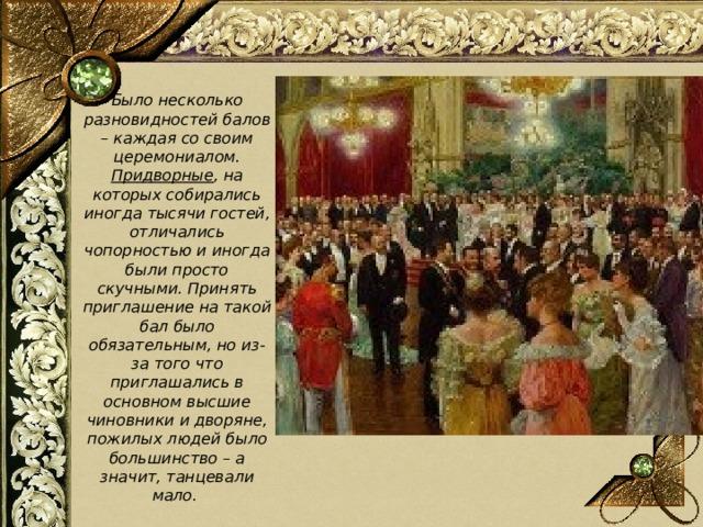 Было несколько разновидностей балов – каждая со своим церемониалом. Придворные , на которых собирались иногда тысячи гостей, отличались чопорностью и иногда были просто скучными. Принять приглашение на такой бал было обязательным, но из-за того что приглашались в основном высшие чиновники и дворяне, пожилых людей было большинство – а значит, танцевали мало.