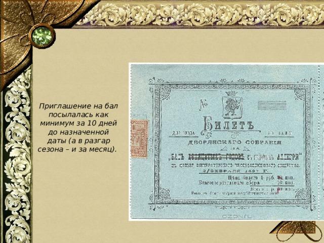 Приглашение на бал посылалась как минимум за 10 дней до назначенной даты (а в разгар сезона – и за месяц).