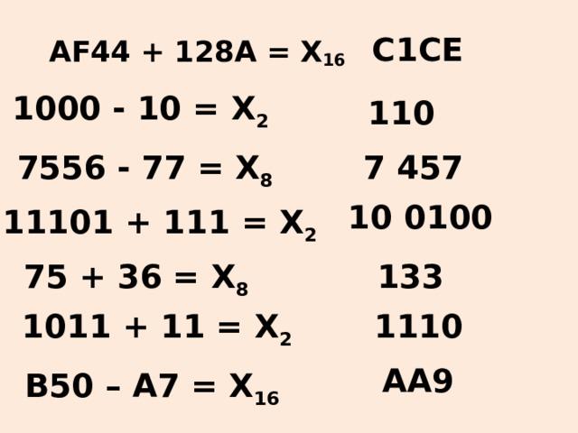 C1CE А F 44 + 128А = X 16 1000 - 10 = X 2 110 7556 - 77 = X 8 7 457 10 0100 11101 + 111 = X 2 75 + 36 = X 8 133 1011 + 11 = X 2 1110 АА9 В50 – А7 = X 16