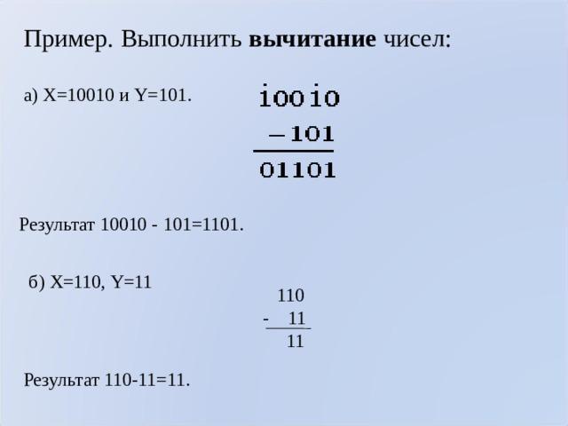 Пример. Выполнить вычитание чисел: а) X=10010 и Y=101.  Результат 10010 - 101=1101. б) X=110, Y=11  110 - 11  11 Результат 110-11=11.